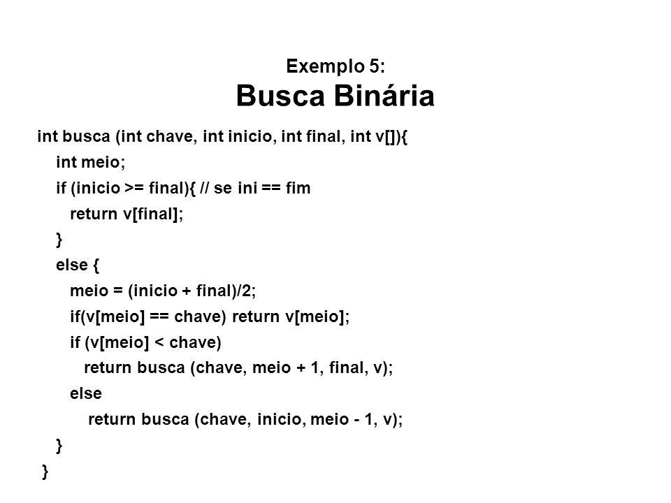 Exemplo 5: Busca Binária int busca (int chave, int inicio, int final, int v[]){ int meio; if (inicio >= final){ // se ini == fim return v[final]; } else { meio = (inicio + final)/2; if(v[meio] == chave) return v[meio]; if (v[meio] < chave) return busca (chave, meio + 1, final, v); else return busca (chave, inicio, meio - 1, v); }