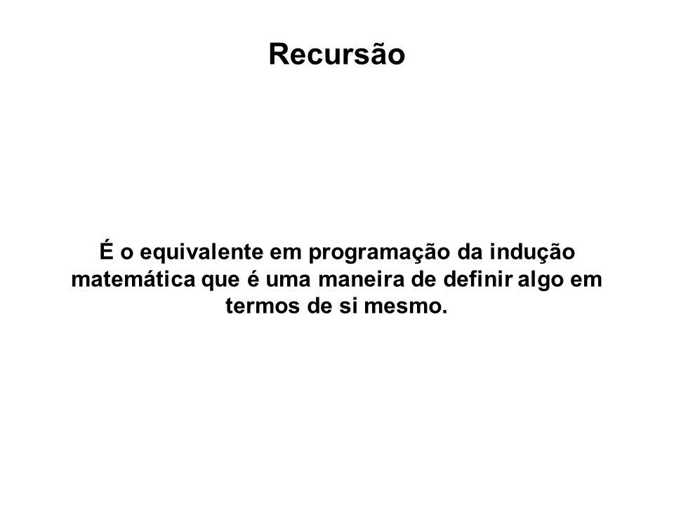 Recursão É o equivalente em programação da indução matemática que é uma maneira de definir algo em termos de si mesmo.