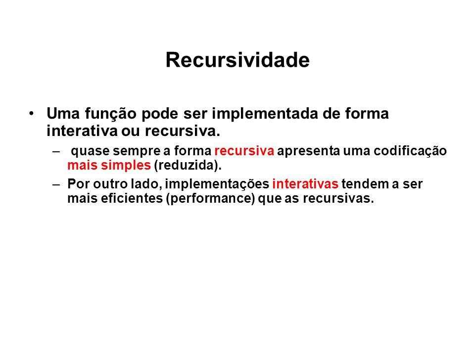 Recursividade Uma função pode ser implementada de forma interativa ou recursiva. – quase sempre a forma recursiva apresenta uma codificação mais simpl
