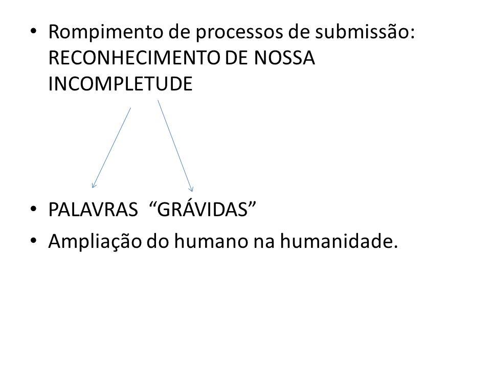 Rompimento de processos de submissão: RECONHECIMENTO DE NOSSA INCOMPLETUDE PALAVRAS GRÁVIDAS Ampliação do humano na humanidade.