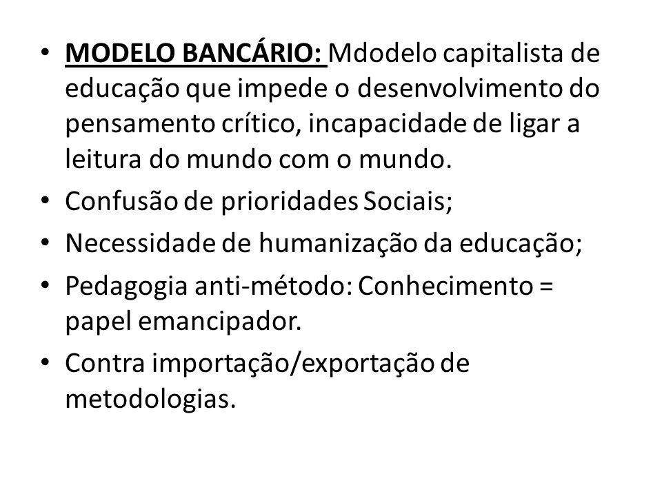 MODELO BANCÁRIO: Mdodelo capitalista de educação que impede o desenvolvimento do pensamento crítico, incapacidade de ligar a leitura do mundo com o mu