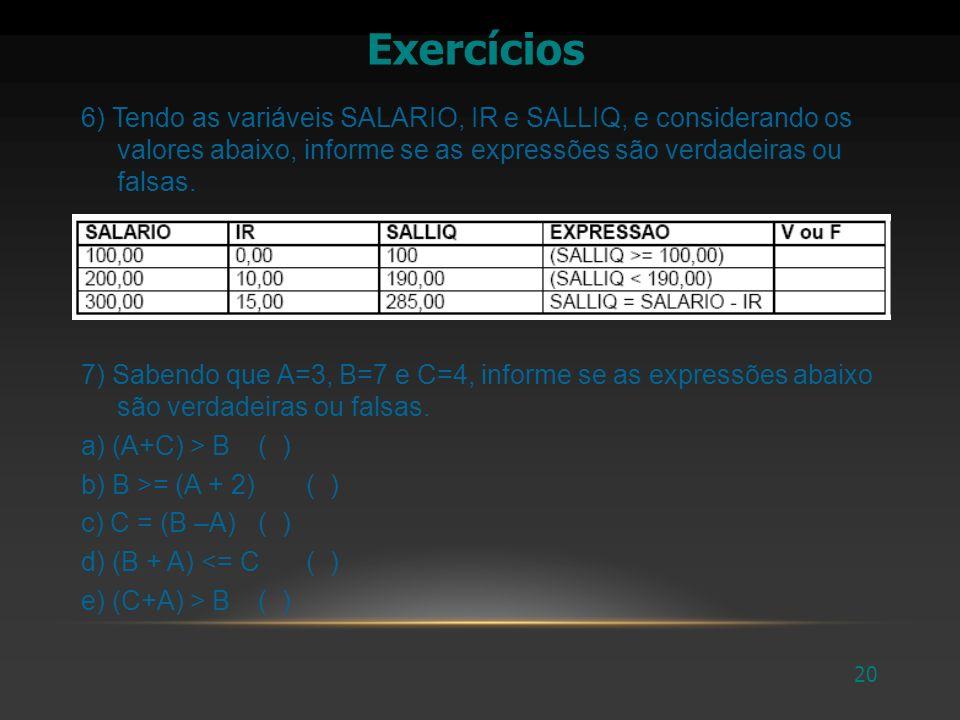 21 Exercícios 9) Sabendo que A=5, B=4 e C=3 e D=6, informe se as expressões abaixo são verdadeiras ou falsas.