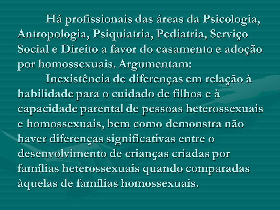 Há profissionais das áreas da Psicologia, Antropologia, Psiquiatria, Pediatria, Serviço Social e Direito a favor do casamento e adoção por homossexuai