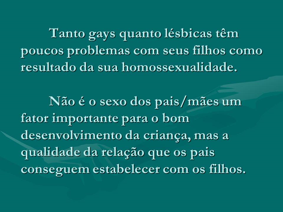 Tanto gays quanto lésbicas têm poucos problemas com seus filhos como resultado da sua homossexualidade. Não é o sexo dos pais/mães um fator importante