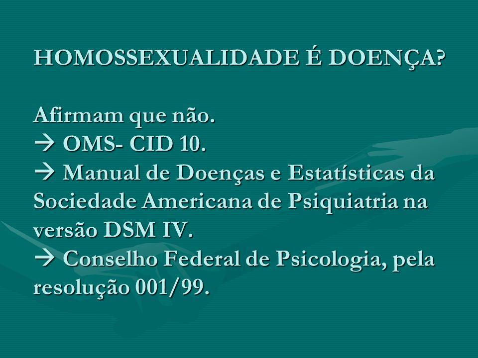 HOMOSSEXUALIDADE É DOENÇA? Afirmam que não. OMS- CID 10. Manual de Doenças e Estatísticas da Sociedade Americana de Psiquiatria na versão DSM IV. Cons