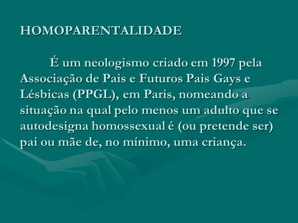 HOMOPARENTALIDADE É um neologismo criado em 1997 pela Associação de Pais e Futuros Pais Gays e Lésbicas (PPGL), em Paris, nomeando a situação na qual
