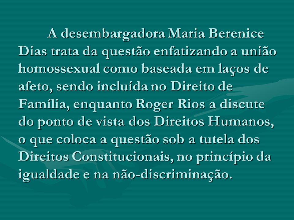 A desembargadora Maria Berenice Dias trata da questão enfatizando a união homossexual como baseada em laços de afeto, sendo incluída no Direito de Fam