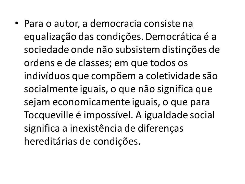 Para o autor, a democracia consiste na equalização das condições. Democrática é a sociedade onde não subsistem distinções de ordens e de classes; em q