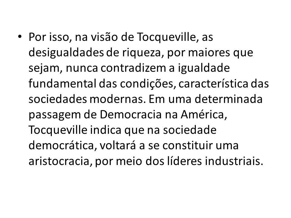 Por isso, na visão de Tocqueville, as desigualdades de riqueza, por maiores que sejam, nunca contradizem a igualdade fundamental das condições, caract