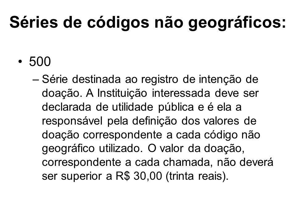 Séries de códigos não geográficos: 500 –Série destinada ao registro de intenção de doação. A Instituição interessada deve ser declarada de utilidade p