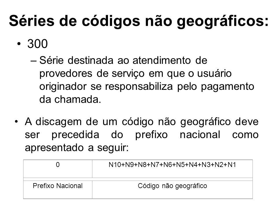 Séries de códigos não geográficos: 300 –Série destinada ao atendimento de provedores de serviço em que o usuário originador se responsabiliza pelo pag
