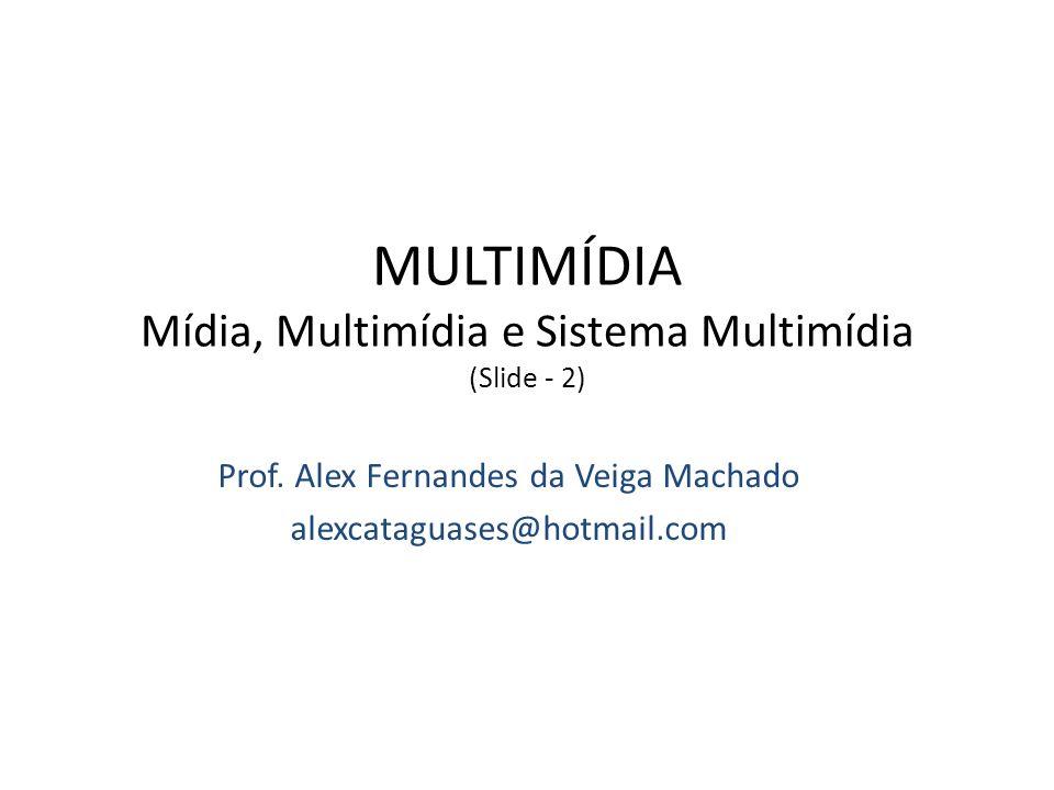 Prof. Alex Fernandes da Veiga Machado alexcataguases@hotmail.com MULTIMÍDIA Mídia, Multimídia e Sistema Multimídia (Slide - 2) Bacharelado em Ciência