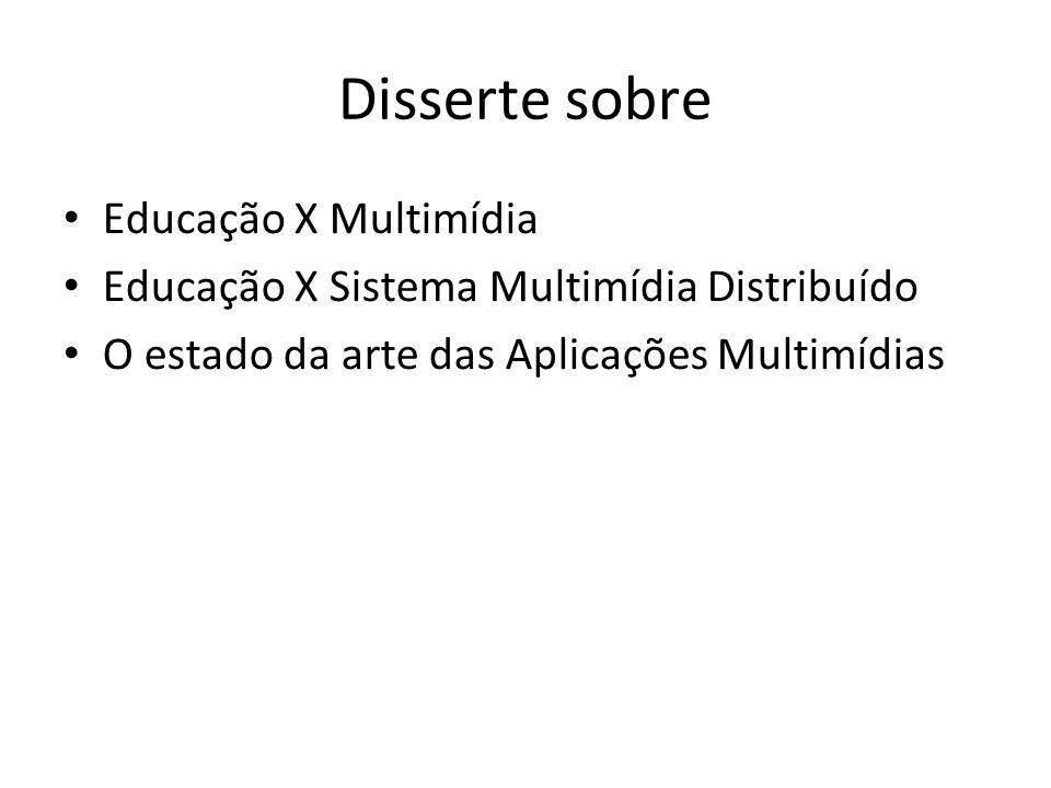 Disserte sobre Educação X Multimídia Educação X Sistema Multimídia Distribuído O estado da arte das Aplicações Multimídias