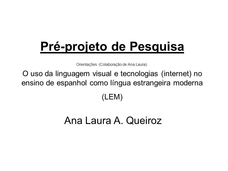 Pré-projeto de Pesquisa Orientações: (Colaboração de Ana Laura). O uso da linguagem visual e tecnologias (internet) no ensino de espanhol como língua
