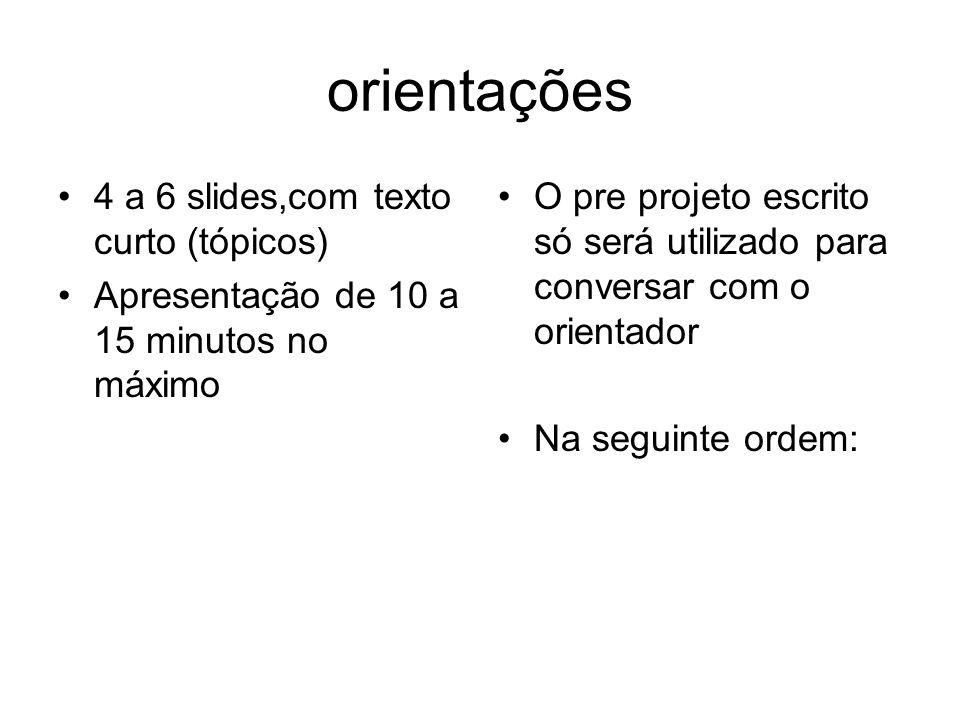 orientações 4 a 6 slides,com texto curto (tópicos) Apresentação de 10 a 15 minutos no máximo O pre projeto escrito só será utilizado para conversar co