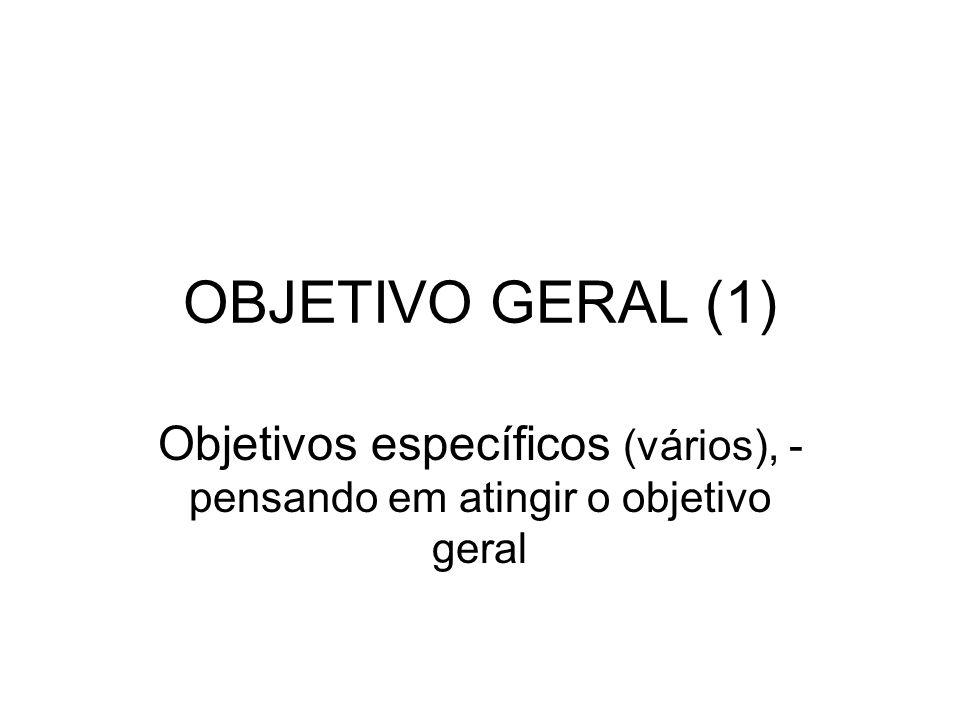 OBJETIVO GERAL (1) Objetivos específicos (vários), - pensando em atingir o objetivo geral