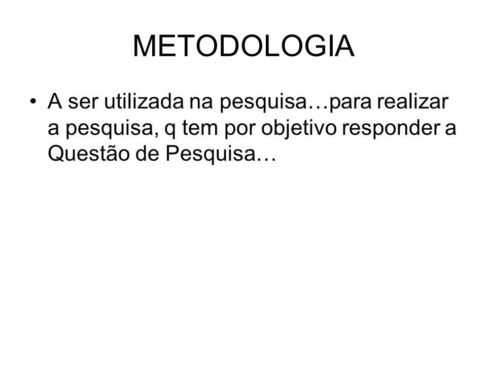 METODOLOGIA A ser utilizada na pesquisa…para realizar a pesquisa, q tem por objetivo responder a Questão de Pesquisa…