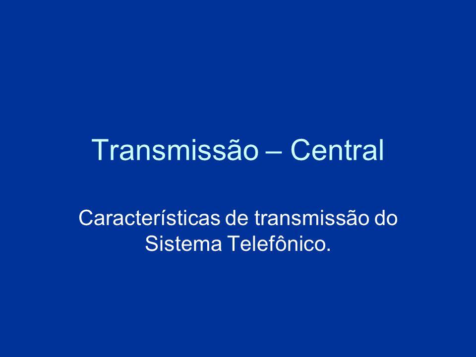 Transmissão – Central Características de transmissão do Sistema Telefônico.