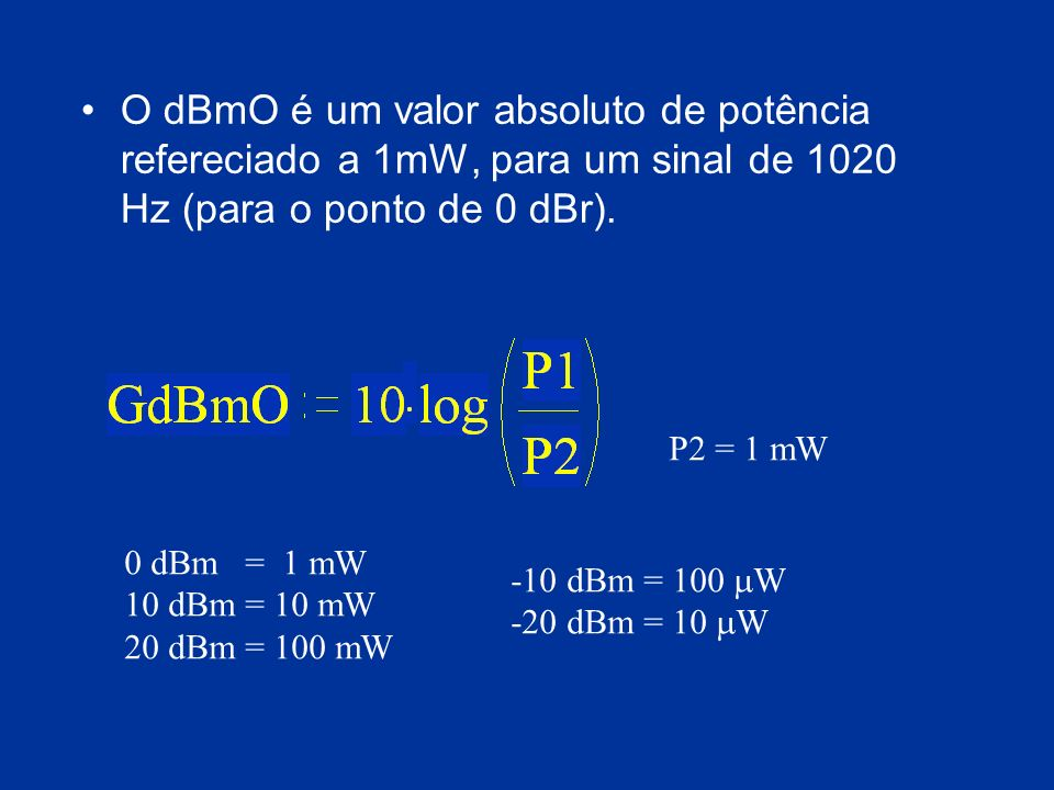 O dBmO é um valor absoluto de potência refereciado a 1mW, para um sinal de 1020 Hz (para o ponto de 0 dBr). P2 = 1 mW 0 dBm = 1 mW 10 dBm = 10 mW 20 d