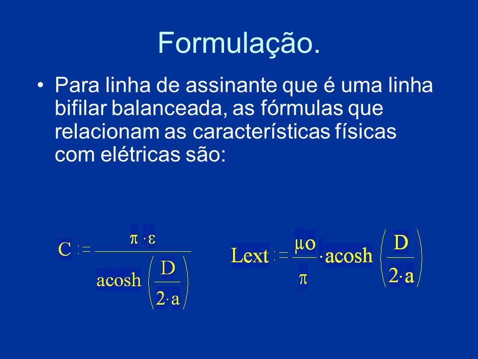 Formulação. Para linha de assinante que é uma linha bifilar balanceada, as fórmulas que relacionam as características físicas com elétricas são: