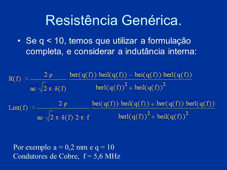Resistência Genérica. Se q < 10, temos que utilizar a formulação completa, e considerar a indutância interna: Por exemplo a = 0,2 mm e q = 10 Condutor