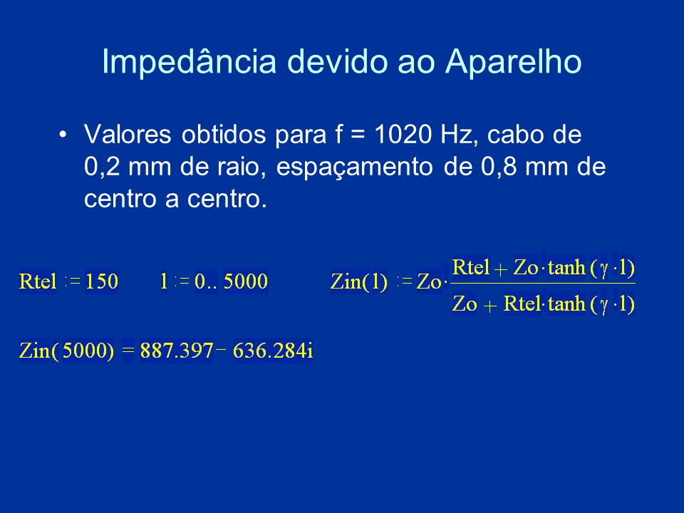 Impedância devido ao Aparelho Valores obtidos para f = 1020 Hz, cabo de 0,2 mm de raio, espaçamento de 0,8 mm de centro a centro.