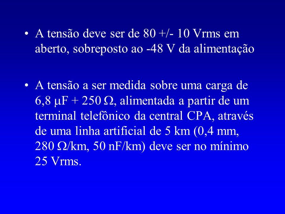 A tensão deve ser de 80 +/- 10 Vrms em aberto, sobreposto ao -48 V da alimentação A tensão a ser medida sobre uma carga de 6,8 F + 250, alimentada a p