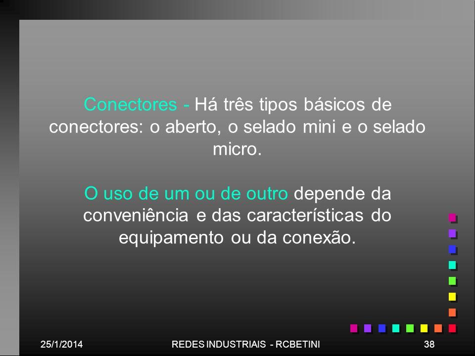 25/1/201438REDES INDUSTRIAIS - RCBETINI Conectores - Há três tipos básicos de conectores: o aberto, o selado mini e o selado micro. O uso de um ou de