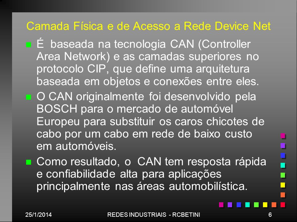 25/1/20146REDES INDUSTRIAIS - RCBETINI Camada Física e de Acesso a Rede Device Net n n É baseada na tecnologia CAN (Controller Area Network) e as cama