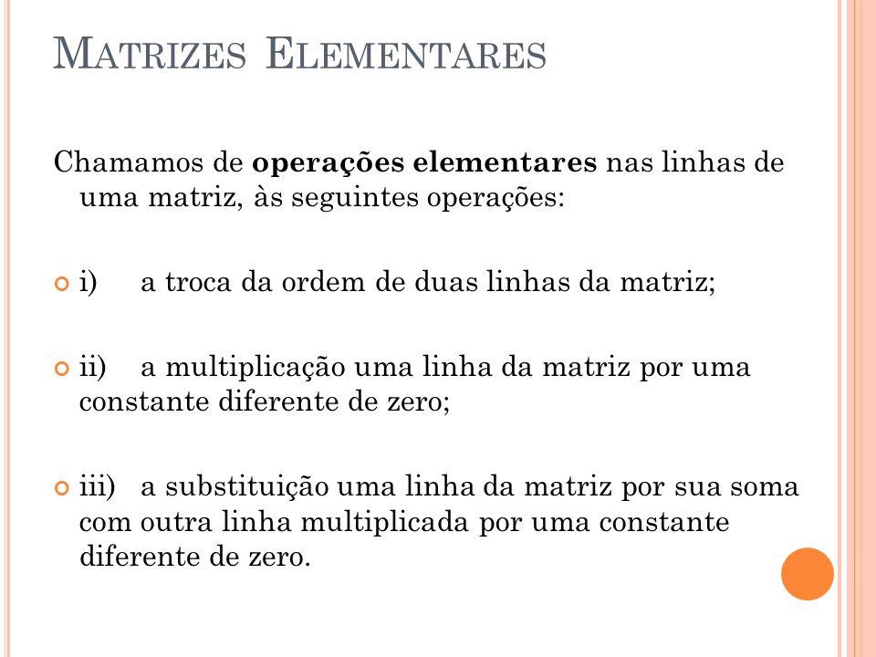 M ATRIZES E LEMENTARES Chamamos de operações elementares nas linhas de uma matriz, às seguintes operações: i)a troca da ordem de duas linhas da matriz