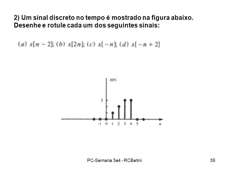 PC-Semana 3e4 - RCBetini35 2) Um sinal discreto no tempo é mostrado na figura abaixo. Desenhe e rotule cada um dos seguintes sinais: