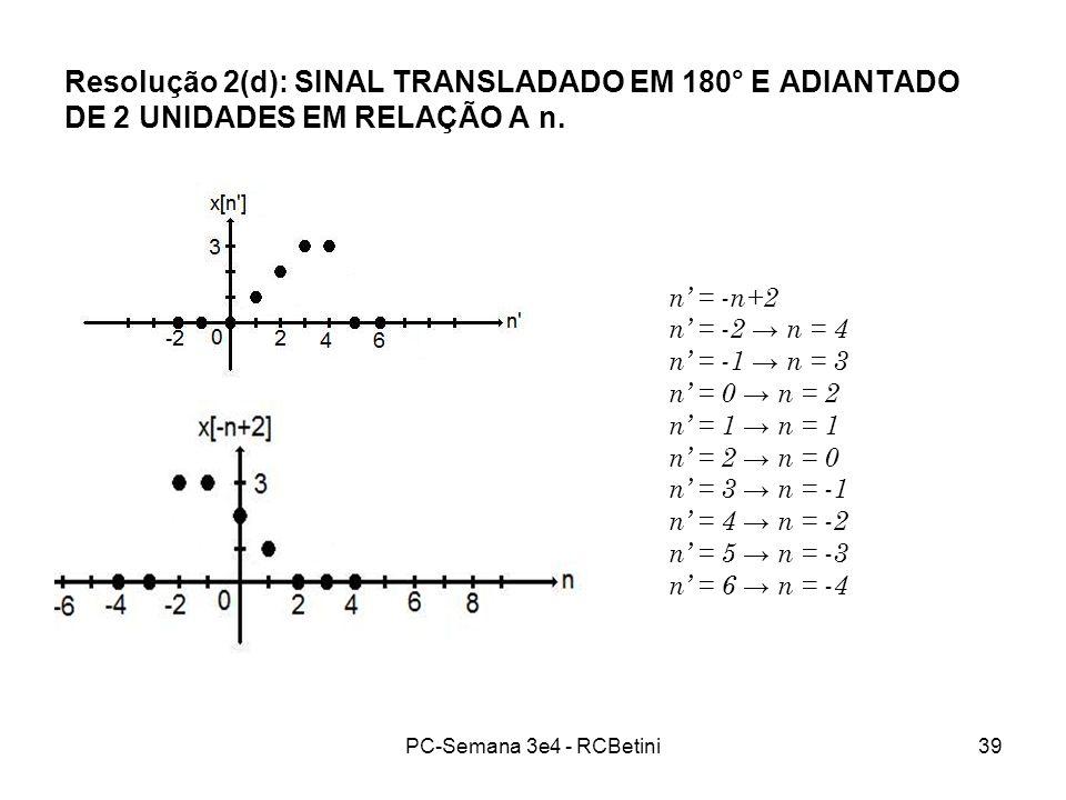 PC-Semana 3e4 - RCBetini39 Resolução 2(d): SINAL TRANSLADADO EM 180° E ADIANTADO DE 2 UNIDADES EM RELAÇÃO A n. n = -n+2 n = -2 n = 4 n = -1 n = 3 n =