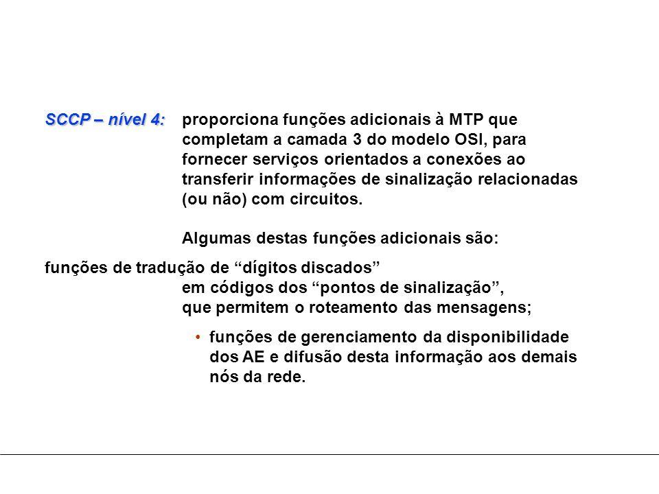 SCCP – nível 4: SCCP – nível 4:proporciona funções adicionais à MTP que completam a camada 3 do modelo OSI, para fornecer serviços orientados a conexõ