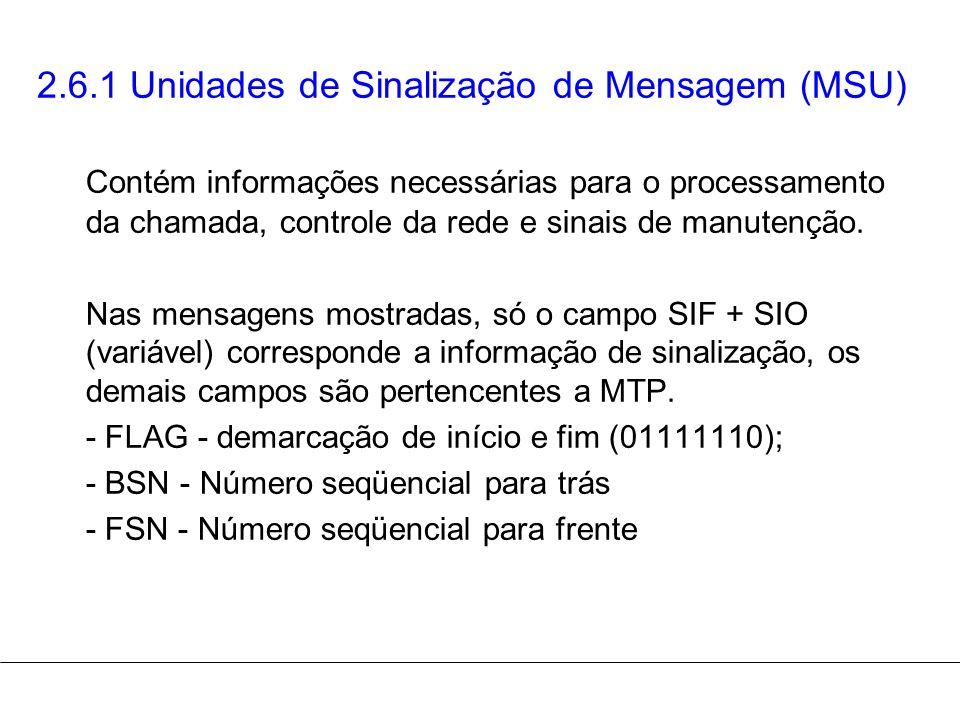 2.6.1 Unidades de Sinalização de Mensagem (MSU) Contém informações necessárias para o processamento da chamada, controle da rede e sinais de manutençã