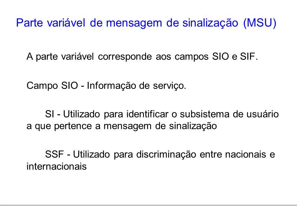 Parte variável de mensagem de sinalização (MSU) A parte variável corresponde aos campos SIO e SIF. Campo SIO - Informação de serviço. SI - Utilizado p