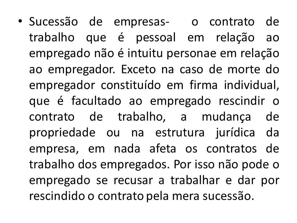 Sucessão de empresas- o contrato de trabalho que é pessoal em relação ao empregado não é intuitu personae em relação ao empregador. Exceto na caso de