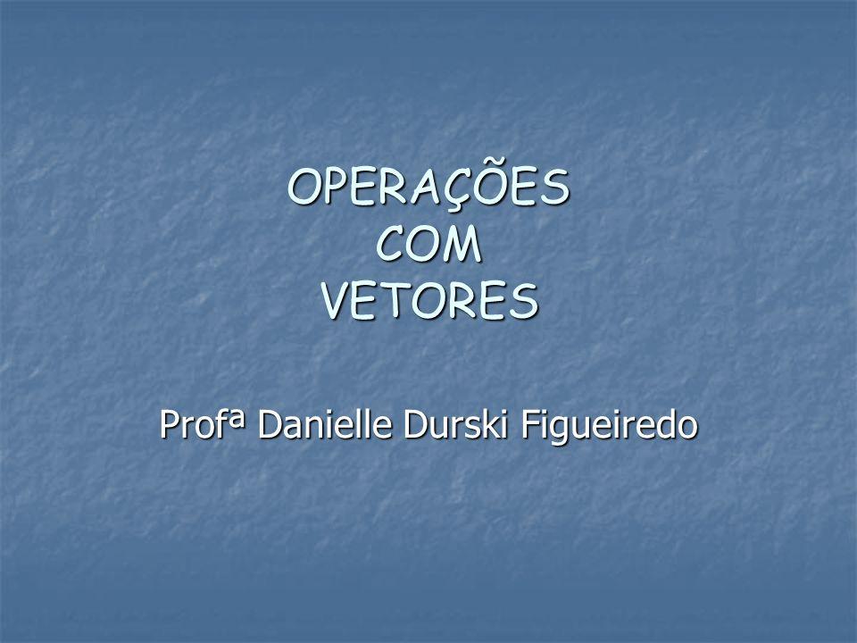 OPERAÇÕES COM VETORES Profª Danielle Durski Figueiredo