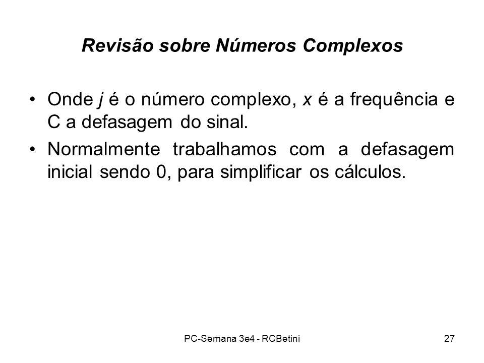 PC-Semana 3e4 - RCBetini27 Revisão sobre Números Complexos Onde j é o número complexo, x é a frequência e C a defasagem do sinal. Normalmente trabalha