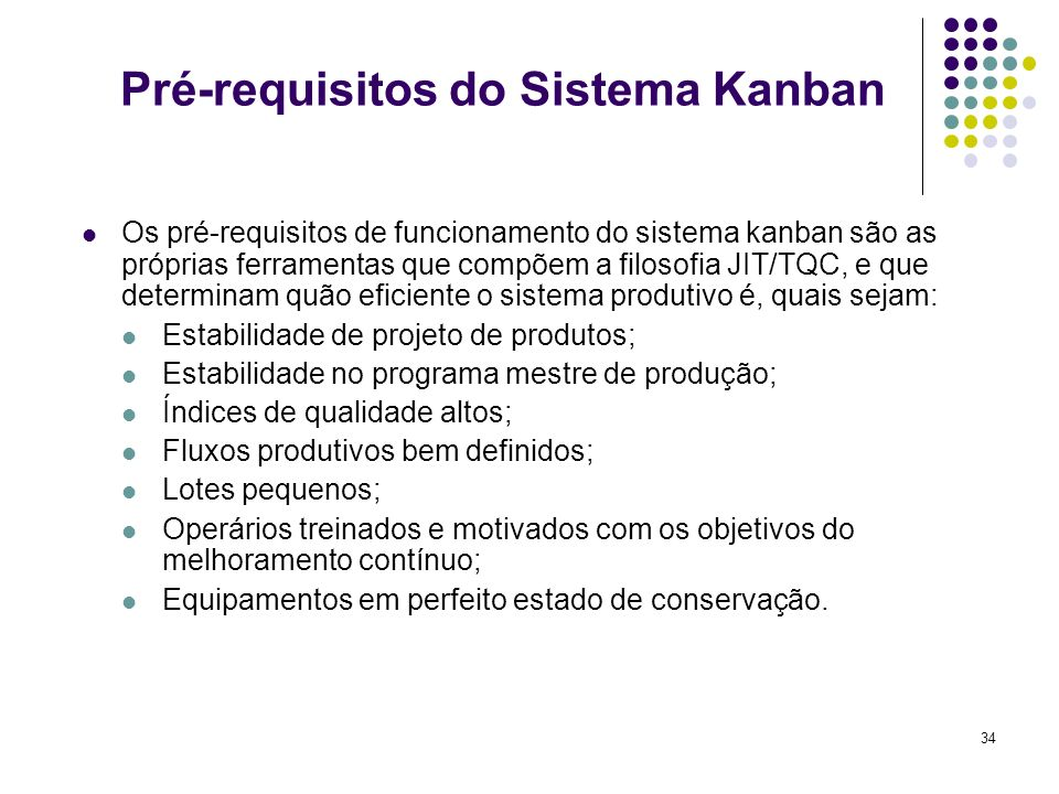 34 Pré-requisitos do Sistema Kanban Os pré-requisitos de funcionamento do sistema kanban são as próprias ferramentas que compõem a filosofia JIT/TQC,