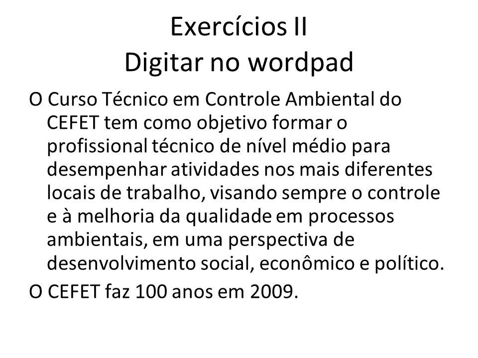 Exercícios II Digitar no wordpad O Curso Técnico em Controle Ambiental do CEFET tem como objetivo formar o profissional técnico de nível médio para de