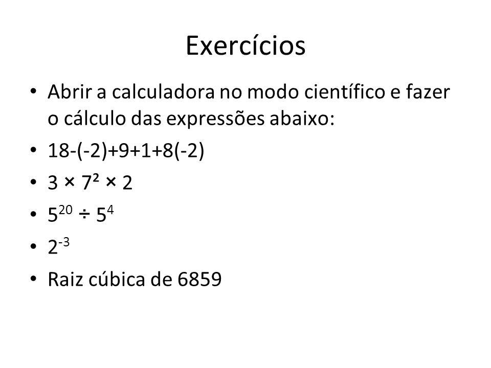 Exercícios Abrir a calculadora no modo científico e fazer o cálculo das expressões abaixo: 18-(-2)+9+1+8(-2) 3 × 7² × 2 5 20 ÷ 5 4 2 -3 Raiz cúbica de