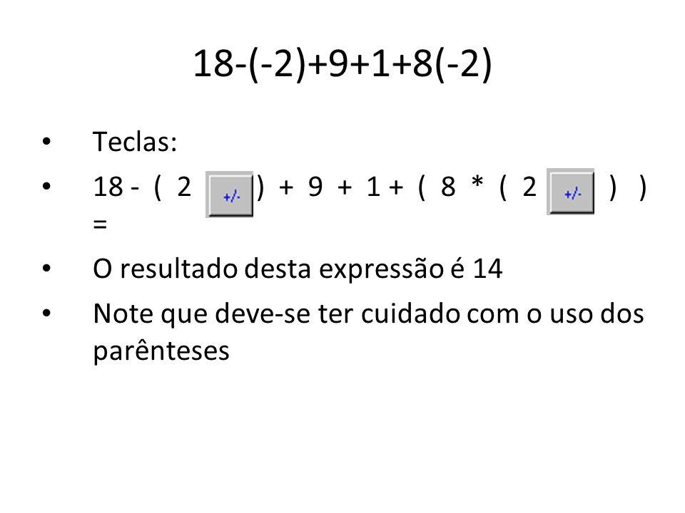 18-(-2)+9+1+8(-2) Teclas: 18 - ( 2 +/- ) + 9 + 1 + ( 8 * ( 2 +/- ) ) = O resultado desta expressão é 14 Note que deve-se ter cuidado com o uso dos par