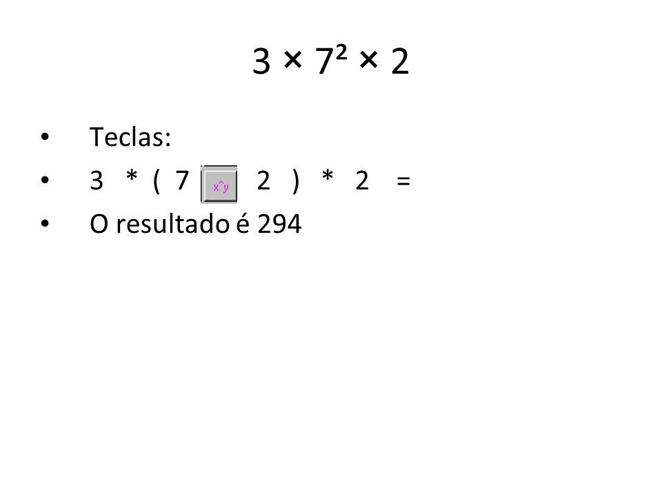 3 × 7² × 2 Teclas: 3 * ( 7 2 ) * 2 = O resultado é 294