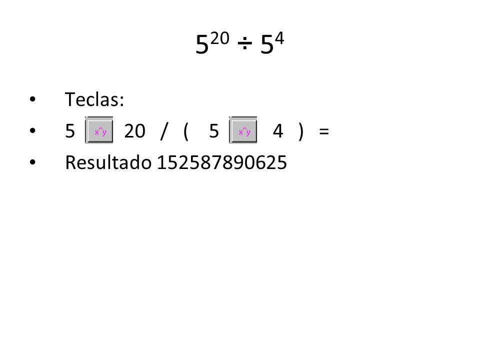 5 20 ÷ 5 4 Teclas: 5 20 / ( 5 4 ) = Resultado 152587890625