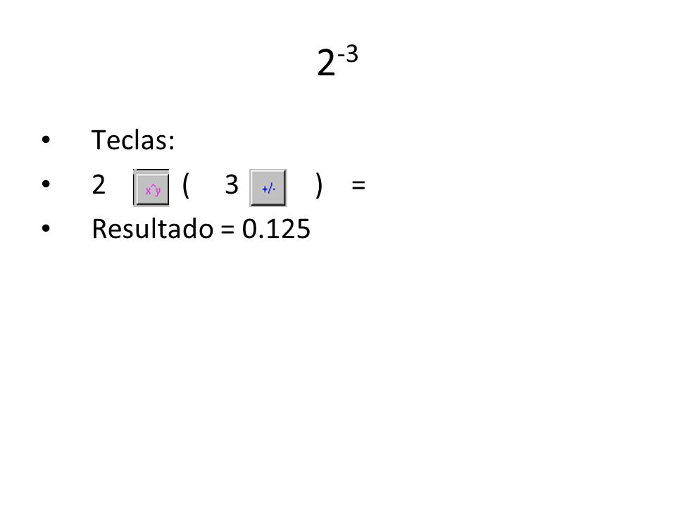 2 -3 Teclas: 2 ( 3 ) = Resultado = 0.125