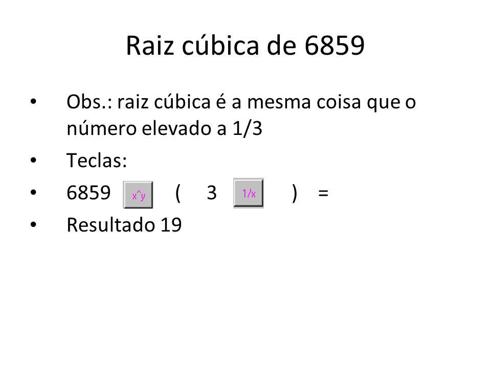 Raiz cúbica de 6859 Obs.: raiz cúbica é a mesma coisa que o número elevado a 1/3 Teclas: 6859 ( 3 ) = Resultado 19