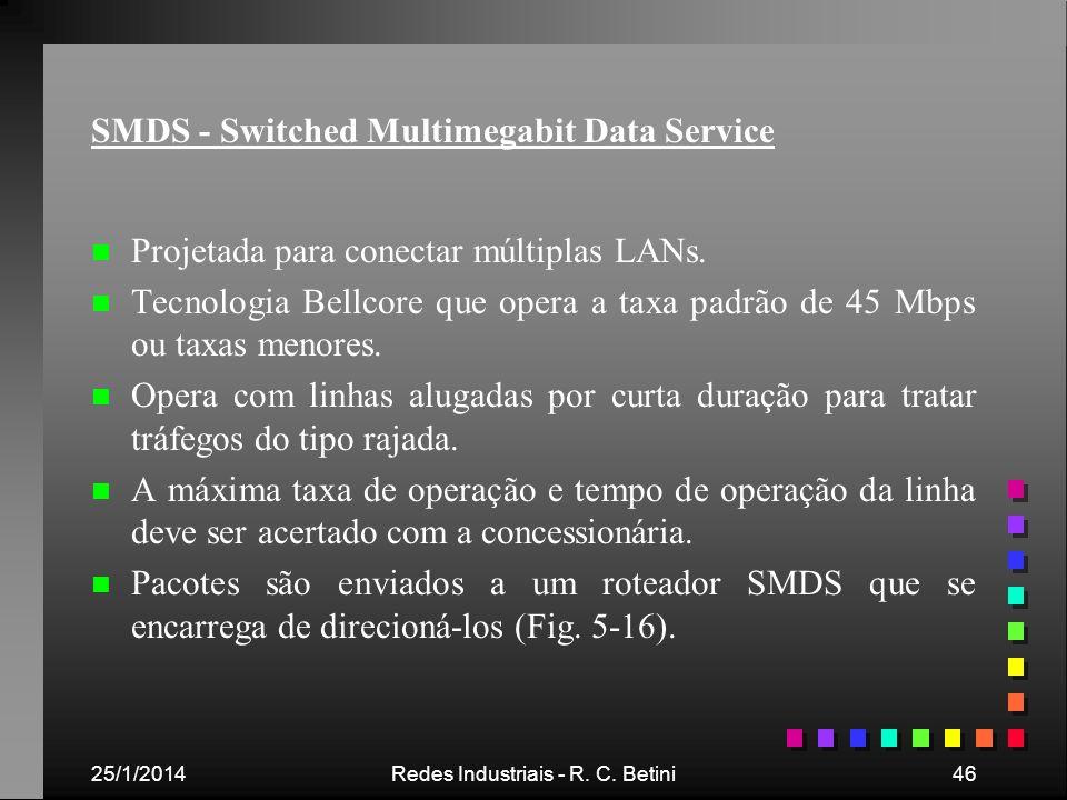 25/1/2014Redes Industriais - R. C. Betini46 SMDS - Switched Multimegabit Data Service n n Projetada para conectar múltiplas LANs. n n Tecnologia Bellc