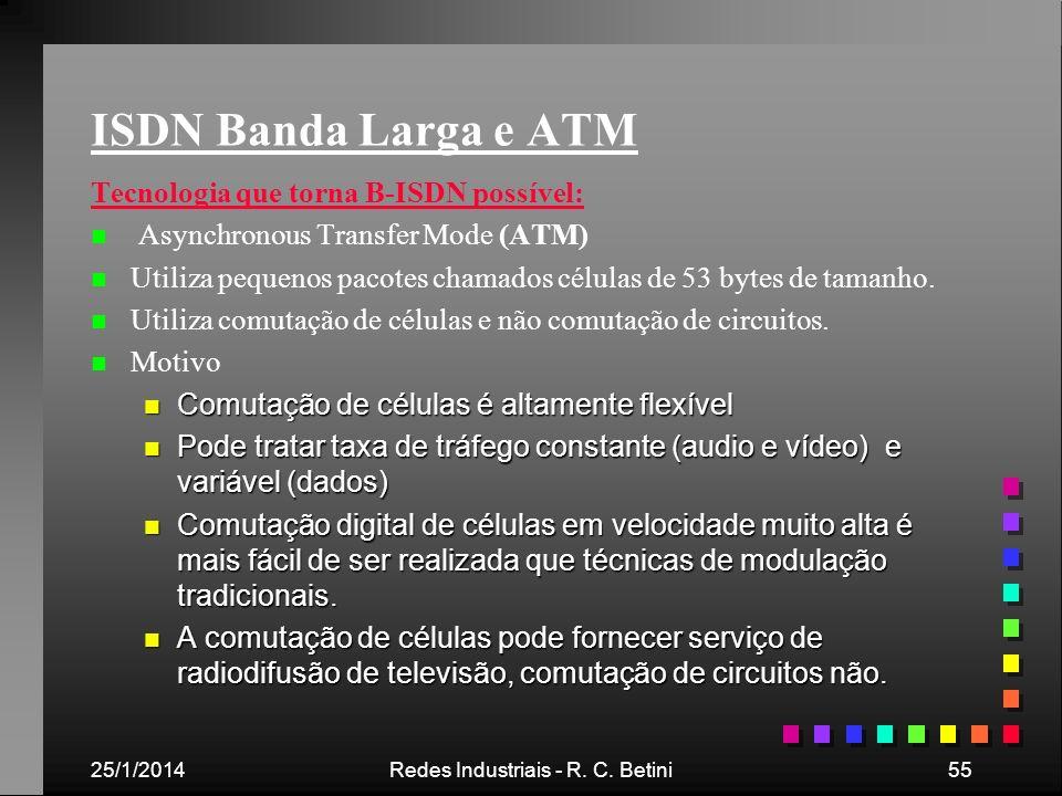 25/1/2014Redes Industriais - R. C. Betini55 ISDN Banda Larga e ATM Tecnologia que torna B-ISDN possível: n n Asynchronous Transfer Mode (ATM) n n Util