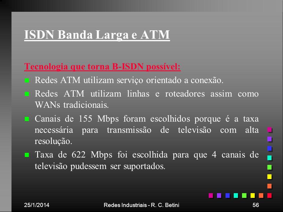 25/1/2014Redes Industriais - R. C. Betini56 ISDN Banda Larga e ATM Tecnologia que torna B-ISDN possível: n n Redes ATM utilizam serviço orientado a co
