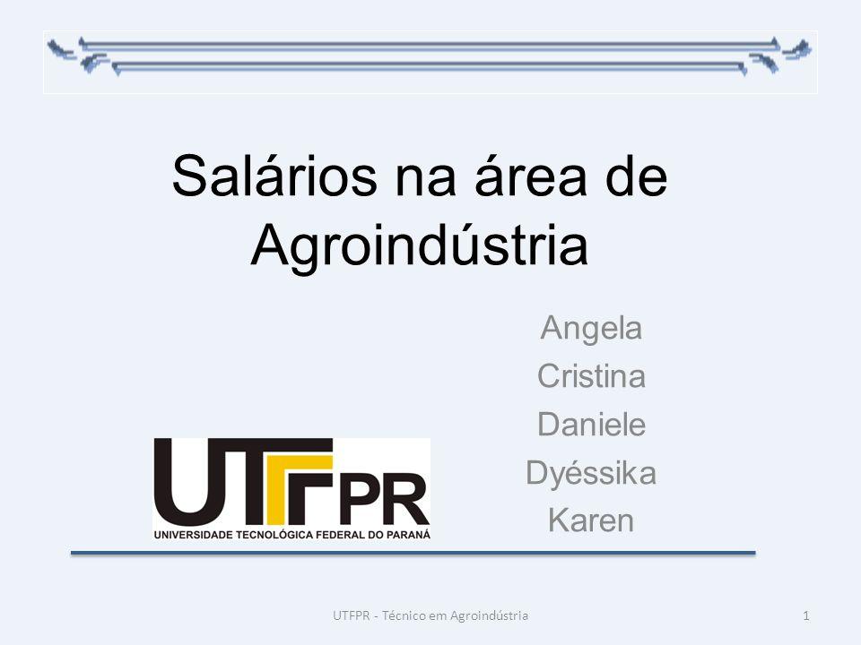 Salários na área de Agroindústria Angela Cristina Daniele Dyéssika Karen 1UTFPR - Técnico em Agroindústria